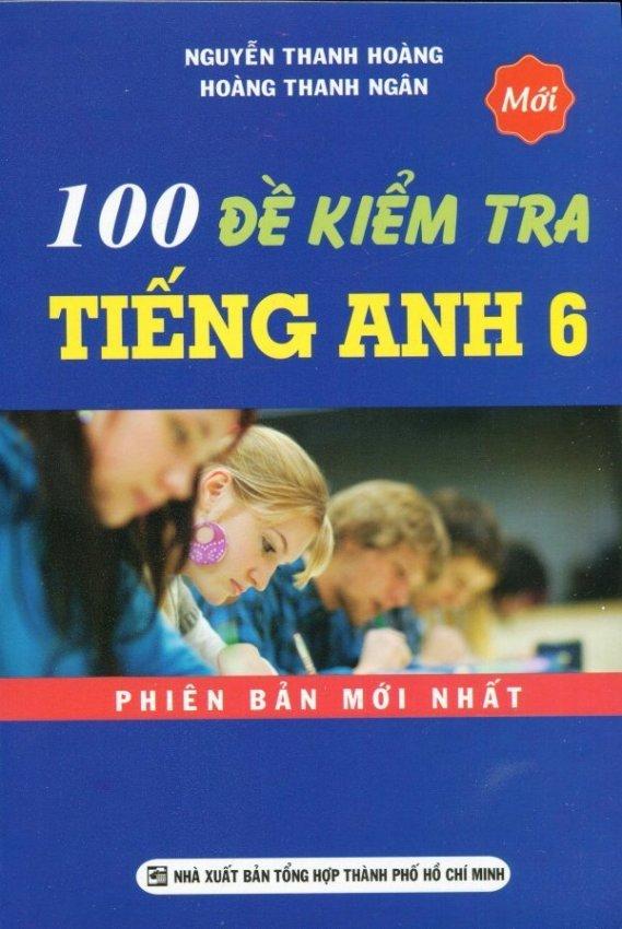 100 Đề Kiểm Tra Tiếng Anh 6 - Nguyễn Thanh Hoàng, Hoàng Thanh Ngân
