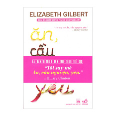 Ăn, Cầu Nguyện, Yêu (Tái Bản 2013) - Elizabeth Gilbert
