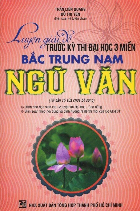 Luyện Giải Đề Trước Kỳ Thi Đại Học 3 Miền Bắc Trung Nam - Ngữ Văn - Trần Liên Quang,Đỗ Thị Yên