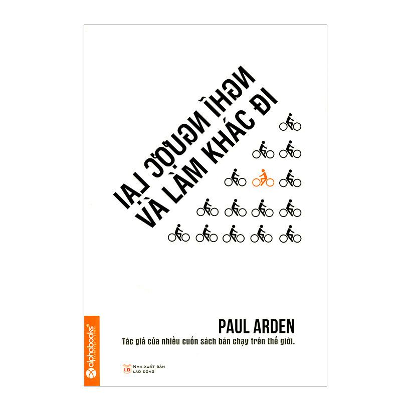 Nghĩ Ngược Lại Và Làm Khác Đi (Tái Bản 2015) – Paul Arden