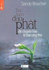 Thực Hành Đạo Phật Để Chuyển Hóa Tế Bào Ung Thư (Tái Bản 2015) – Sandy Boucher