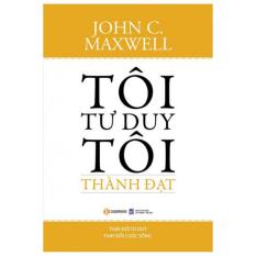 Tôi Tư Duy Tôi Thành Đạt - John C. Maxwell
