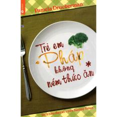Trẻ Em Pháp Không Ném Thức Ăn (Tái Bản) - Pamela Druckerman