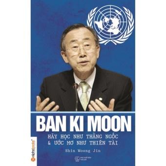 Ban Ki Moon - hãy học như thằng ngốc và ước mơ