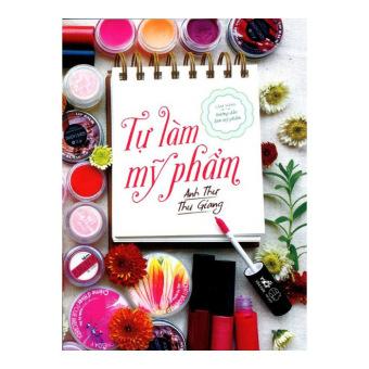 Ebook Tự Làm Mỹ Phẩm - Thu Giang, Anh Thư - Nhã Nam - Tủ Sách Kỹ Năng PDF