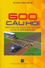 600 Câu hỏi dùng cho sát hạch, cấp giấy phép lái xe cơ giới đường bộ